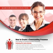 How to Create a Commanding Presence - Learn Strategies for Presenting Powerfully & Persuasively audiobook by Made for Success, Made for Success