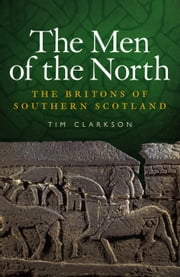 The Men of the North - The Britons of Southern Scotland ebook by Tim Clarkson