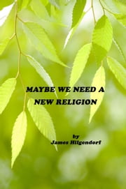 Maybe We Need a New Religion ebook by James Hilgendorf