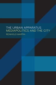 The Urban Apparatus - Mediapolitics and the City ebook by Reinhold Martin