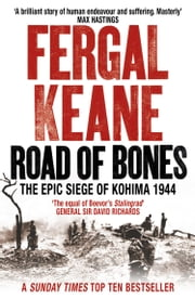 Road of Bones: The Siege of Kohima 1944 – The Epic Story of the Last Great Stand of Empire ebook by Fergal Keane