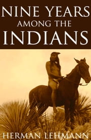 Nine Years Among the Indians (Expanded, Annotated) ebook by Herman Lehmann