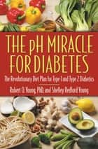 The pH Miracle for Diabetes - The Revolutionary Diet Plan for Type 1 and Type 2 Diabetics ebook by Shelley Redford Young, Robert O. Young, PhD