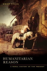 Humanitarian Reason - A Moral History of the Present ebook by Didier Fassin