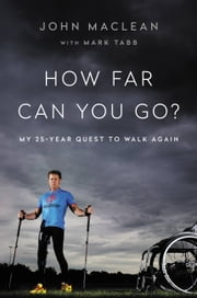 How Far Can You Go? - My 25-Year Quest to Walk Again ebook by John Maclean,Mark Tabb