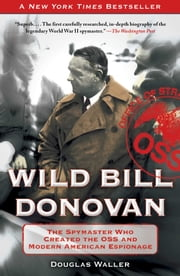 Wild Bill Donovan - The Spymaster Who Created the OSS and Modern American Espionage ebook by Douglas Waller