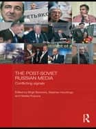 The Post-Soviet Russian Media - Conflicting Signals ebook by Birgit Beumers, Stephen Hutchings, Natalia Rulyova