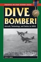 Dive Bomber! - Aircraft, Technology, and Tactics in World War II ebook by Peter C. Smith