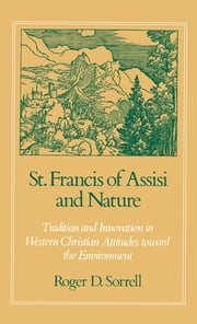 St. Francis of Assisi and Nature - Tradition and Innovation in Western Christian Attitudes toward the Environment ebook by Roger D. Sorrell