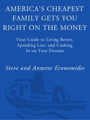 America's Cheapest Family Gets You Right on the Money - Your Guide to Living Better, Spending Less, and Cashing in on Your Dreams ebook by Steve Economides,Annette Economides