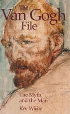 The Van Gogh File - The Myth and the Man ebook by Ken Wilkie