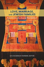 Love, Marriage, and Jewish Families - Paradoxes of a Social Revolution ebook by Sylvia Barack Fishman