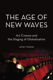 The Age of New Waves: Art Cinema and the Staging of Globalization ebook by James Tweedie
