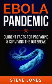 Ebola Pandemic - Current Facts For Preparing & Surviving The Outbreak ebook by Steve Jones