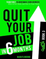 Quit Your Job In 6 Months: Book 3 - Your First 10,000 Email Subscribers (How to Get Them, and How to Treat Them) ebook by Buck Flogging