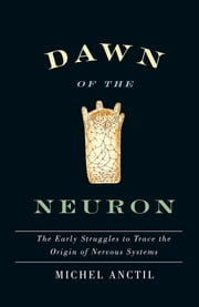 Dawn of the Neuron - The Early Struggles to Trace the Origin of Nervous Systems ebook by Michel Anctil