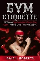Gym Etiquette: 25 Things You Shouldn't Do In The Gym That No One Tells You About ebook by Dale L. Roberts