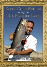 Solid Gold Fishing in The Mother Lode ebook by William Allen Heinselman