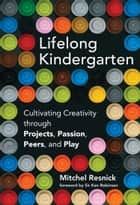 Lifelong Kindergarten - Cultivating Creativity through Projects, Passion, Peers, and Play ebook by Mitchel Resnick, Ken Robinson