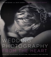 Wedding Photography from the Heart - Creative Techniques to Capture the Moments that Matter ebook by Joe Buissink,Skip Cohen