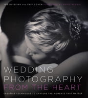 Wedding Photography from the Heart - Creative Techniques to Capture the Moments that Matter ebook by Joe Buissink,Skip Cohen,Denis Reggie