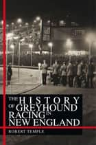 The History Of Greyhound Racing In New England ebook by Eli Schleifer With Robert Temple