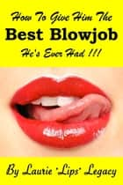 How To Give Him the Best Blowjob He's Ever Had!!! ebook by Laurie Legacy