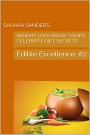 Weight-Loss Magic Soups / Celebrity Diets - Edible Excellence, #2 ebook by Sahara S. Sanders