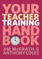 Your Teacher Training Handbook ebook by Anthony Coles, Jim McGrath