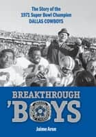 Breakthrough 'Boys - The Story of the 1971 Super Bowl Champion Dallas Cowboys ebook by Jaime Aron