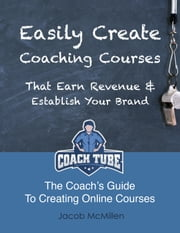 Easily Create Coaching Courses That Earn Revenue And Establish Your Brand ebook by Jacob McMillen