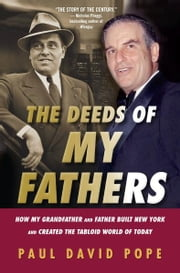 The Deeds Of My Fathers - How My Grandfather and Father Built New York and Created the Tabloid World of Today ebook by Paul Pope