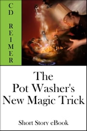 The Pot Washer's New Magic Trick (Short Story) ebook by C.D. Reimer