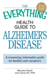 The Everything Health Guide to Alzheimer's Disease: A reassuring, informative guide for families and caregivers ebook by Maureen Dezell,Carrie Hill