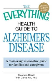 The Everything Health Guide to Alzheimer's Disease: A reassuring, informative guide for families and caregivers - Reliable Information for Patients and Their Families ebook by Maureen Dezell,Carrie Hill
