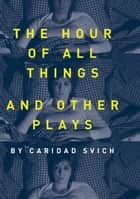 The Hour of All Things and Other Plays ebook by Caridad Svich