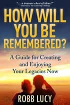 How Will You Be Remembered? - The Definitive Guide to Creating and Sharing Your Life Stories. ebook by Robb Lucy