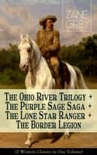 The Ohio River Trilogy + The Purple Sage Saga + The Lone Star Ranger + The Border Legion (7 Western Classics in One Volume) - Adventure Novels ebook by Zane Grey