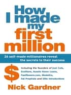How I Made My First Million: 26 Self-Made Millionaires Reveal The Secrets To Their Success - 26 self-made millionaires reveal the secrets to their success ebook by Nick Gardner