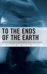 To the Ends of the Earth - Northern Soul and Southern Nights in Western Australia ebook by Paul Mercieca,Anne Chapman,Marnie O'Neill