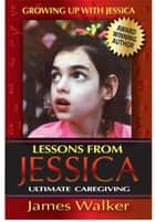 Lessons from Jessica:Ultimate Caregiving - A Longtime Caregiver's Inspirational Guide to Understanding and Ultimately Succeeding at Caregiving ebook by James Walker