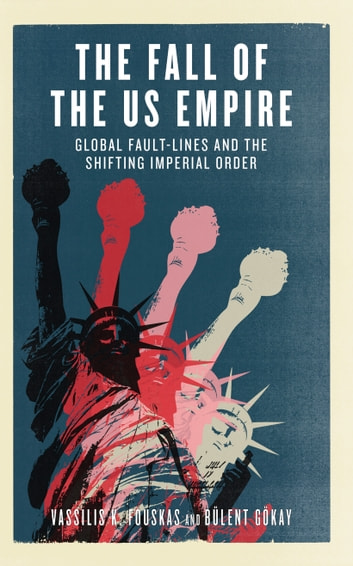 The Fall of the US Empire - Global Fault-Lines and the Shifting Imperial Order ebook by Vassilis K. Fouskas,Bülent Gökay
