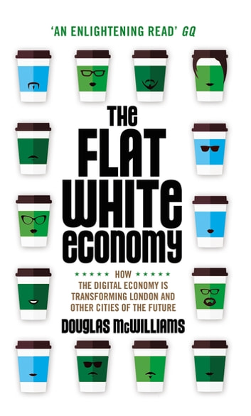 The Flat White Economy - How the Digital Economy is Transforming London and Other Cities of the Future ebook by Douglas McWilliams