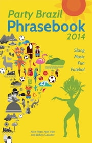 Party Brazil Phrasebook 2014 - Slang, Music, Fun and Futebol ebook by Alice Rose,Nati Vale,Jadson Caçador