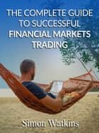 The Complete Guide To Successful Financial Markets Trading ebook by Simon Watkins