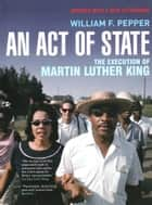An Act of State - The Execution of Martin Luther King ebook by William F. Pepper Esq.