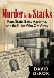 Murder in the Stacks - Penn State, Betsy Aardsma, and the Killer Who Got Away ebook by David Dekok