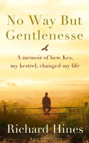 No Way But Gentlenesse - A Memoir of How Kes, My Kestrel, Changed My Life ebook by Richard Hines