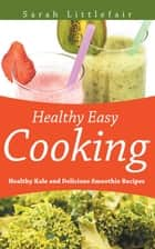 Healthy Easy Cooking: Healthy Kale and Delicious Smoothie Recipes ebook by Sarah Littlefair