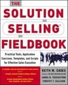 The Solution Selling Fieldbook ebook by Keith M. Eades,James N. Touchstone,Timothy T. Sullivan